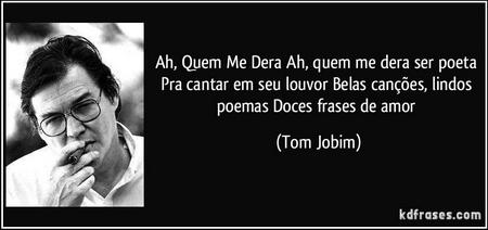 frase-ah-quem-me-dera-ah-quem-me-dera-ser-poeta-pra-cantar-em-seu-louvor-belas-cancoes-lindos-poemas-tom-jobim-117698